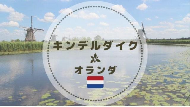 オランダキンデルダイクの風車群へのアクセス・入場料・写真スポット